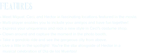 FEATURES • Meet Miguel, Ceci, and Hector in fascinating locations featured in the movie. • Multi-player enables you to include your amigos and have fun together! • Express your uniqueness and rock a new style in Ceci's costume shop. • Clown around and capture the moment in the photo booth. • Take a gondola ride and see the gorgeous city from above. • Live a little in the spotlight! You're the star alongside of Hector in a