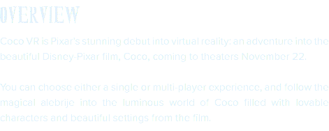 OVERVIEW Coco VR is Pixar's stunning debut into virtual reality: an adventure into the beautiful Disney-Pixar film, Coco, coming to theaters November 22. You can choose either a single or multi-player experience, and follow the magical alebrije into the luminous world of Coco filled with lovable characters and beautiful settings from the film.